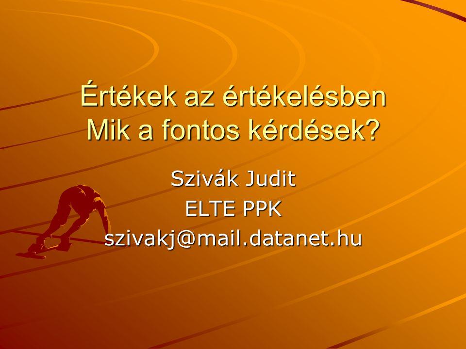 Értékek az értékelésben Mik a fontos kérdések? Szivák Judit ELTE PPK szivakj@mail.datanet.hu