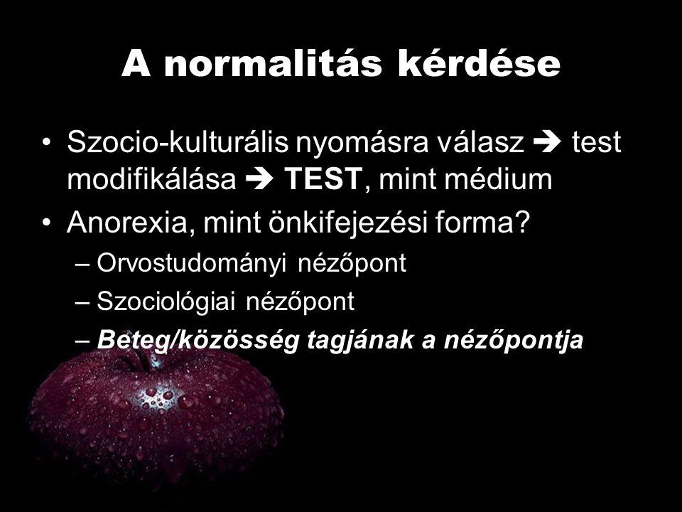 A normalitás kérdése •S•Szocio-kulturális nyomásra válasz  test modifikálása  TEST, mint médium •A•Anorexia, mint önkifejezési forma? –O–Orvostudomá
