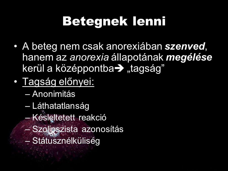"""Betegnek lenni •A beteg nem csak anorexiában szenved, hanem az anorexia állapotának megélése kerül a középpontba  """"tagság"""" •Tagság előnyei: –Anonimit"""