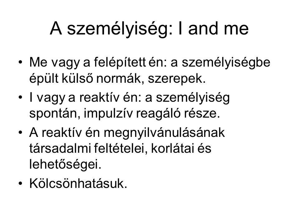A személyiség: I and me •Me vagy a felépített én: a személyiségbe épült külső normák, szerepek. •I vagy a reaktív én: a személyiség spontán, impulzív