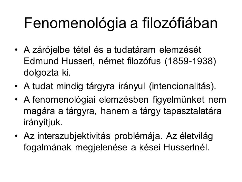 Fenomenológia a filozófiában •A zárójelbe tétel és a tudatáram elemzését Edmund Husserl, német filozófus (1859-1938) dolgozta ki. •A tudat mindig tárg