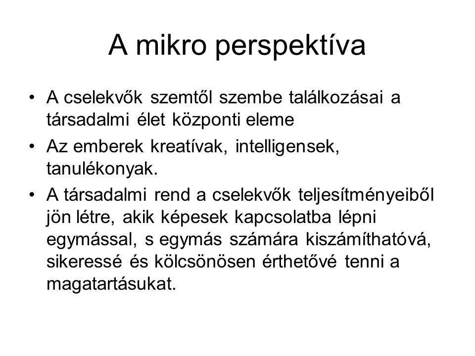 A mikro perspektíva •A cselekvők szemtől szembe találkozásai a társadalmi élet központi eleme •Az emberek kreatívak, intelligensek, tanulékonyak. •A t