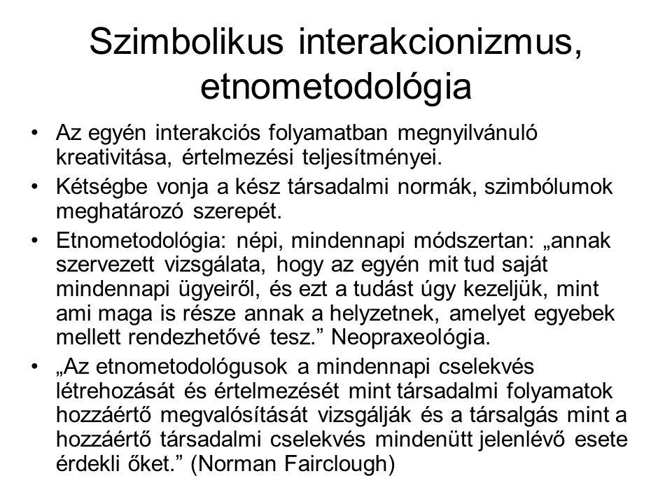 Szimbolikus interakcionizmus, etnometodológia •Az egyén interakciós folyamatban megnyilvánuló kreativitása, értelmezési teljesítményei. •Kétségbe vonj