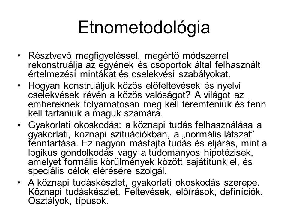 Etnometodológia •Résztvevő megfigyeléssel, megértő módszerrel rekonstruálja az egyének és csoportok által felhasznált értelmezési mintákat és cselekvé