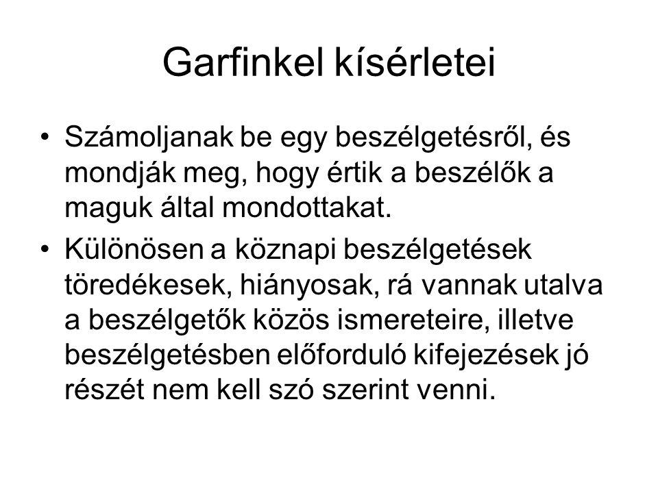 Garfinkel kísérletei •Számoljanak be egy beszélgetésről, és mondják meg, hogy értik a beszélők a maguk által mondottakat. •Különösen a köznapi beszélg