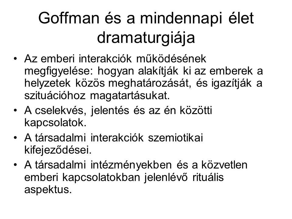 Goffman és a mindennapi élet dramaturgiája •Az emberi interakciók működésének megfigyelése: hogyan alakítják ki az emberek a helyzetek közös meghatáro