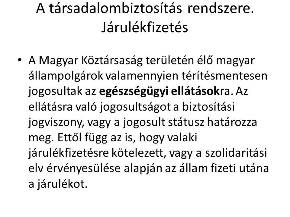 A társadalombiztosítás rendszere. Járulékfizetés • A Magyar Köztársaság területén élő magyar állampolgárok valamennyien térítésmentesen jogosultak az