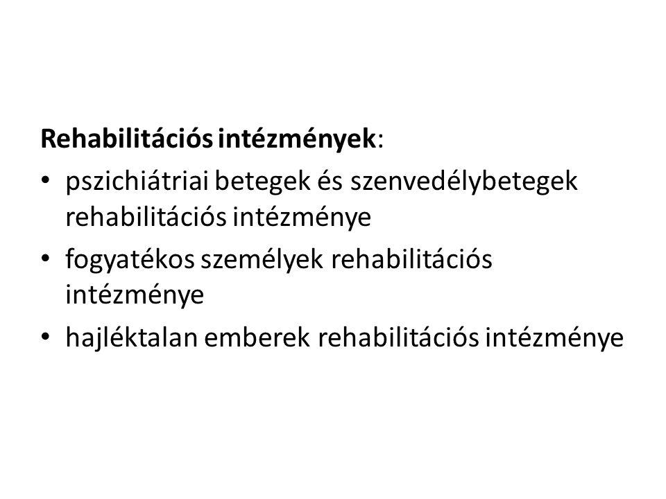 Rehabilitációs intézmények: • pszichiátriai betegek és szenvedélybetegek rehabilitációs intézménye • fogyatékos személyek rehabilitációs intézménye •