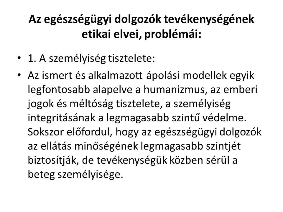 Az egészségügyi dolgozók tevékenységének etikai elvei, problémái: • 1. A személyiség tisztelete: • Az ismert és alkalmazott ápolási modellek egyik leg