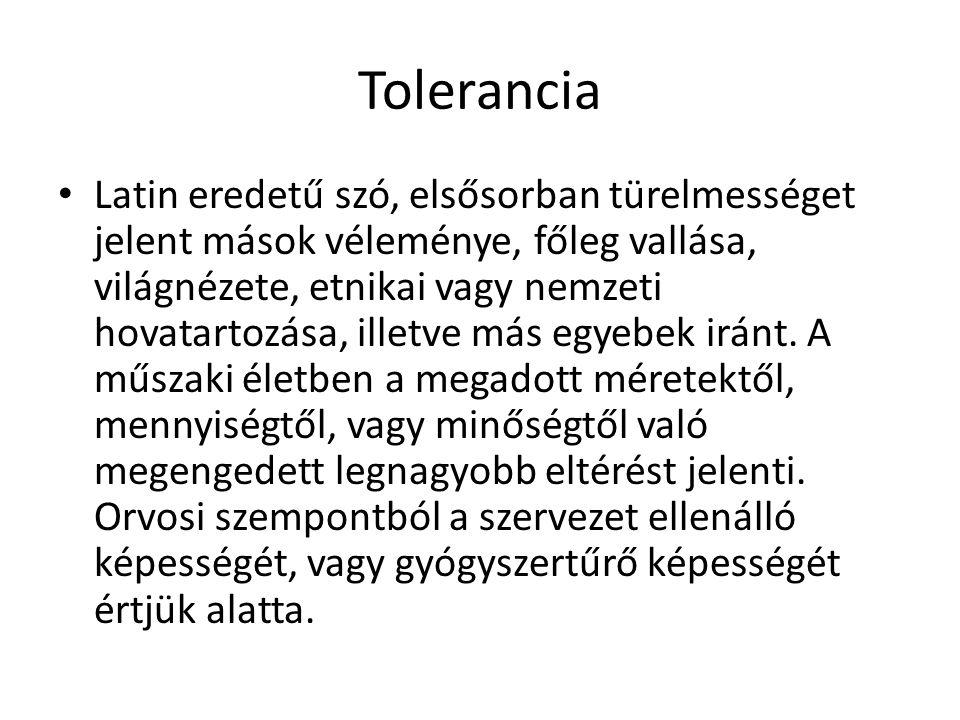 Tolerancia • Latin eredetű szó, elsősorban türelmességet jelent mások véleménye, főleg vallása, világnézete, etnikai vagy nemzeti hovatartozása, illet