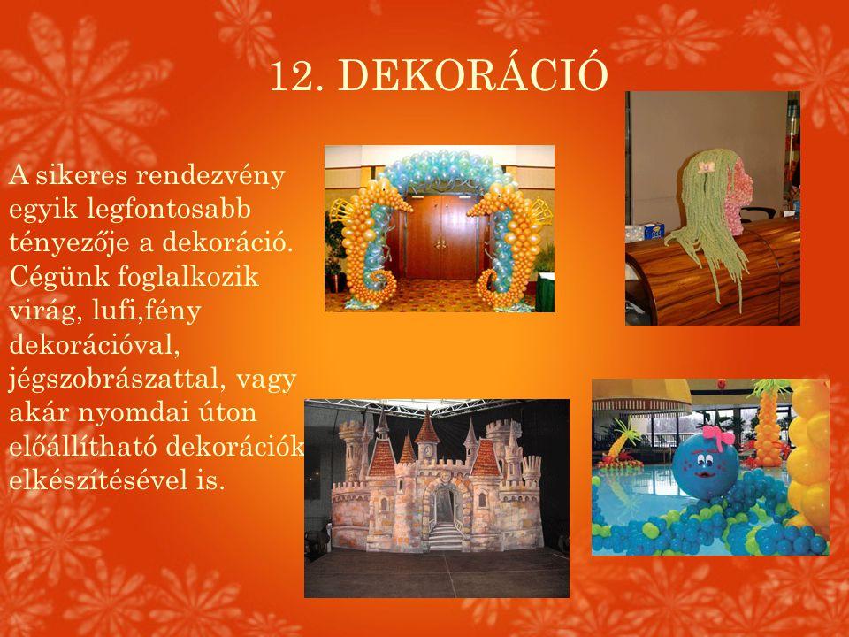 12. DEKORÁCIÓ A sikeres rendezvény egyik legfontosabb tényezője a dekoráció. Cégünk foglalkozik virág, lufi,fény dekorációval, jégszobrászattal, vagy