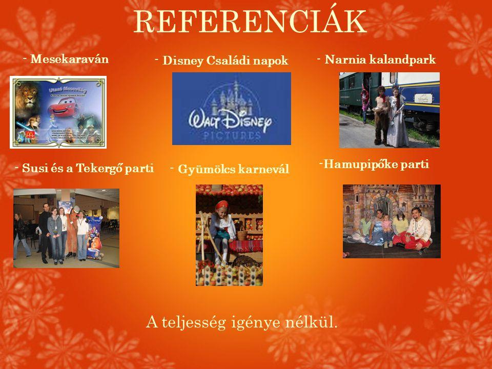 REFERENCIÁK - Disney Családi napok - Mesekaraván - Susi és a Tekergő parti - Narnia kalandpark - Gyümölcs karnevál -Hamupipőke parti A teljesség igény