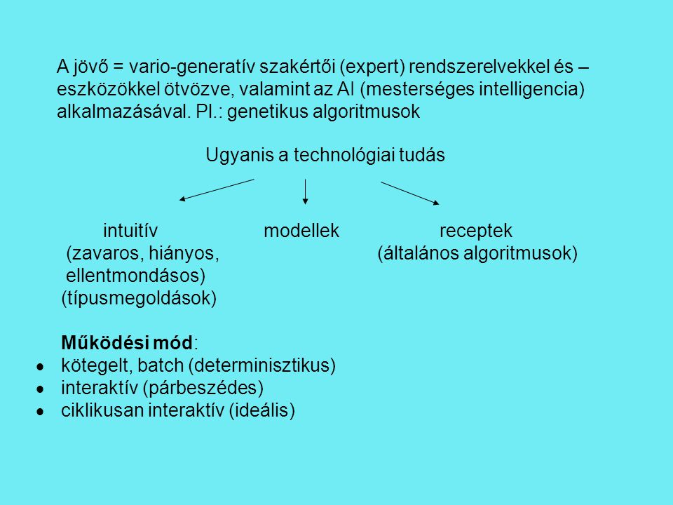 A jövő = vario-generatív szakértői (expert) rendszerelvekkel és – eszközökkel ötvözve, valamint az AI (mesterséges intelligencia) alkalmazásával. Pl.: