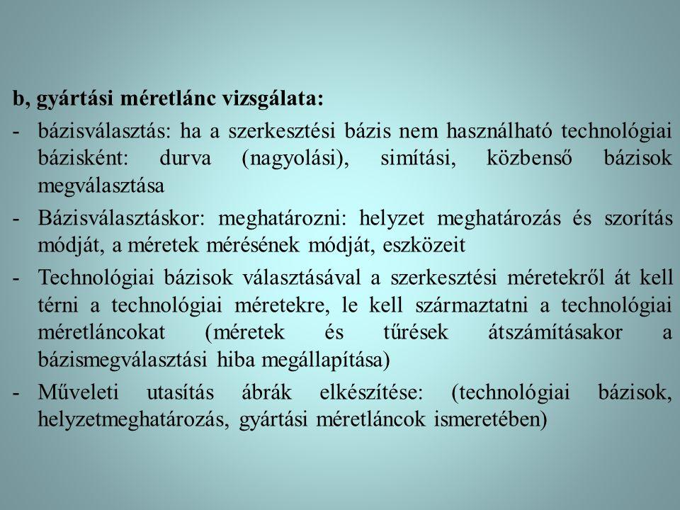 b, gyártási méretlánc vizsgálata: -bázisválasztás: ha a szerkesztési bázis nem használható technológiai bázisként: durva (nagyolási), simítási, közben