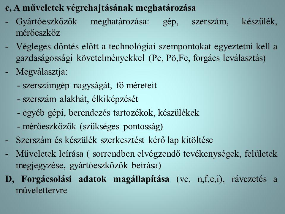c, A műveletek végrehajtásának meghatározása -Gyártóeszközök meghatározása: gép, szerszám, készülék, mérőeszköz -Végleges döntés előtt a technológiai