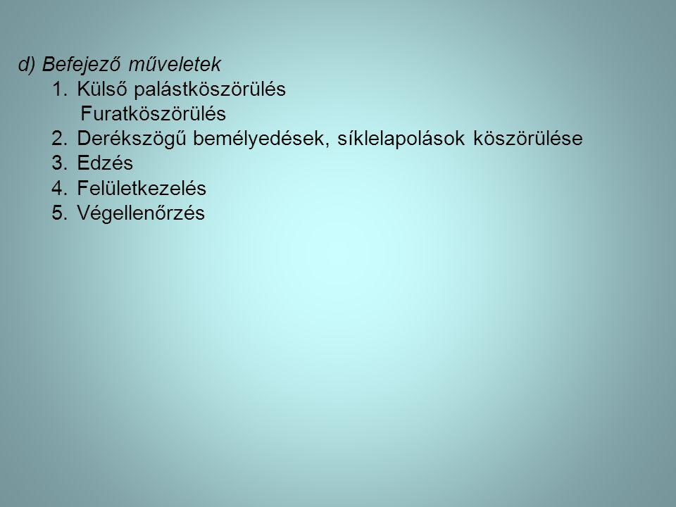 d) Befejező műveletek 1.Külső palástköszörülés Furatköszörülés 2.Derékszögű bemélyedések, síklelapolások köszörülése 3.Edzés 4.Felületkezelés 5.Végell