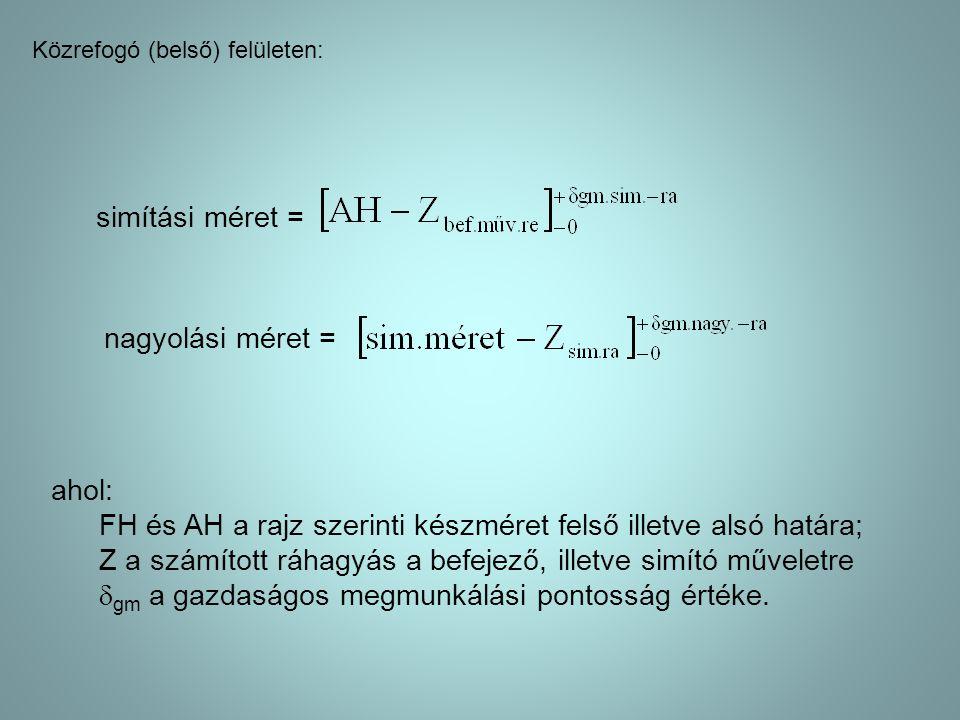 Közrefogó (belső) felületen: simítási méret = nagyolási méret = ahol: FH és AH a rajz szerinti készméret felső illetve alsó határa; Z a számított ráha
