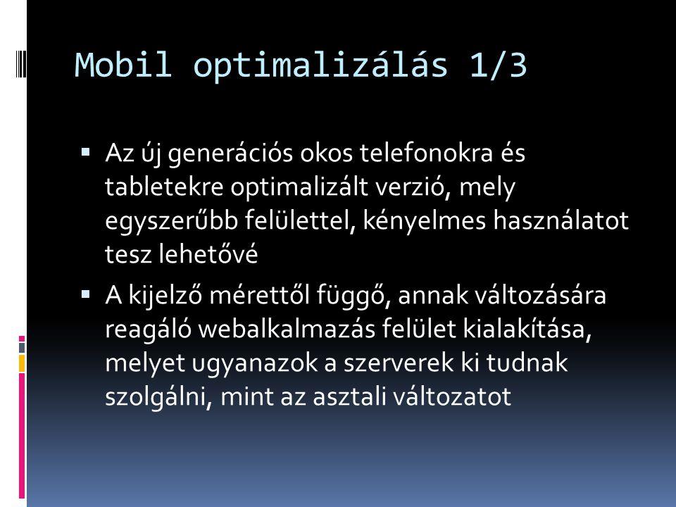 Mobil optimalizálás 1/3  Az új generációs okos telefonokra és tabletekre optimalizált verzió, mely egyszerűbb felülettel, kényelmes használatot tesz lehetővé  A kijelző mérettől függő, annak változására reagáló webalkalmazás felület kialakítása, melyet ugyanazok a szerverek ki tudnak szolgálni, mint az asztali változatot