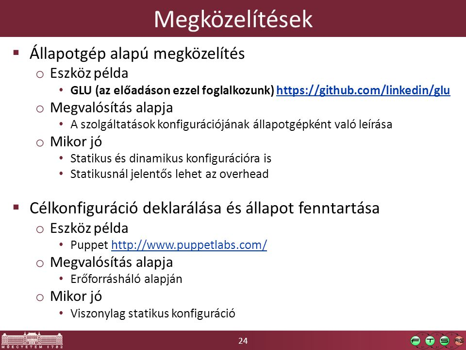 24 Megközelítések  Állapotgép alapú megközelítés o Eszköz példa • GLU (az előadáson ezzel foglalkozunk) https://github.com/linkedin/gluhttps://github.com/linkedin/glu o Megvalósítás alapja • A szolgáltatások konfigurációjának állapotgépként való leírása o Mikor jó • Statikus és dinamikus konfigurációra is • Statikusnál jelentős lehet az overhead  Célkonfiguráció deklarálása és állapot fenntartása o Eszköz példa • Puppet http://www.puppetlabs.com/http://www.puppetlabs.com/ o Megvalósítás alapja • Erőforrásháló alapján o Mikor jó • Viszonylag statikus konfiguráció