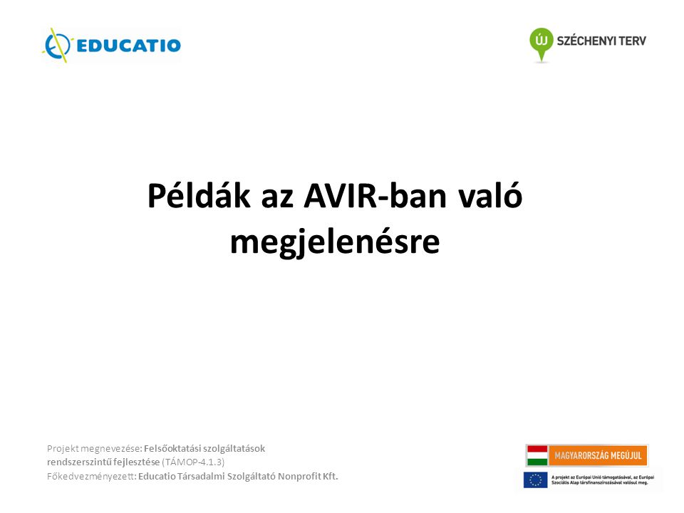 Példák az AVIR-ban való megjelenésre Projekt megnevezése: Felsőoktatási szolgáltatások rendszerszintű fejlesztése (TÁMOP-4.1.3) Főkedvezményezett: Educatio Társadalmi Szolgáltató Nonprofit Kft.