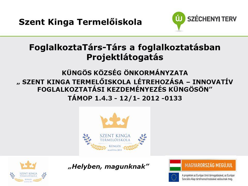 """Szent Kinga Termelőiskola FoglalkoztaTárs-Társ a foglalkoztatásban Projektlátogatás KÜNGÖS KÖZSÉG ÖNKORMÁNYZATA """" SZENT KINGA TERMELŐISKOLA LÉTREHOZÁS"""