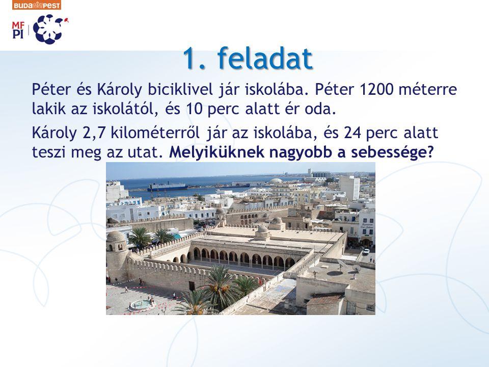 1. feladat Péter és Károly biciklivel jár iskolába. Péter 1200 méterre lakik az iskolától, és 10 perc alatt ér oda. Károly 2,7 kilométerről jár az isk