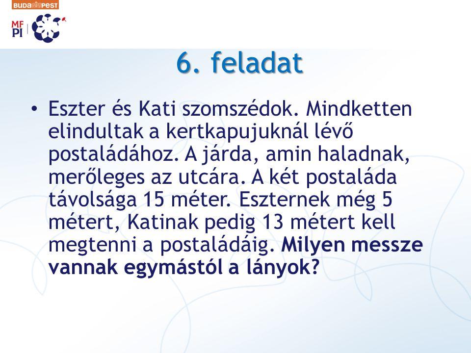 6. feladat • Eszter és Kati szomszédok. Mindketten elindultak a kertkapujuknál lévő postaládához. A járda, amin haladnak, merőleges az utcára. A két p