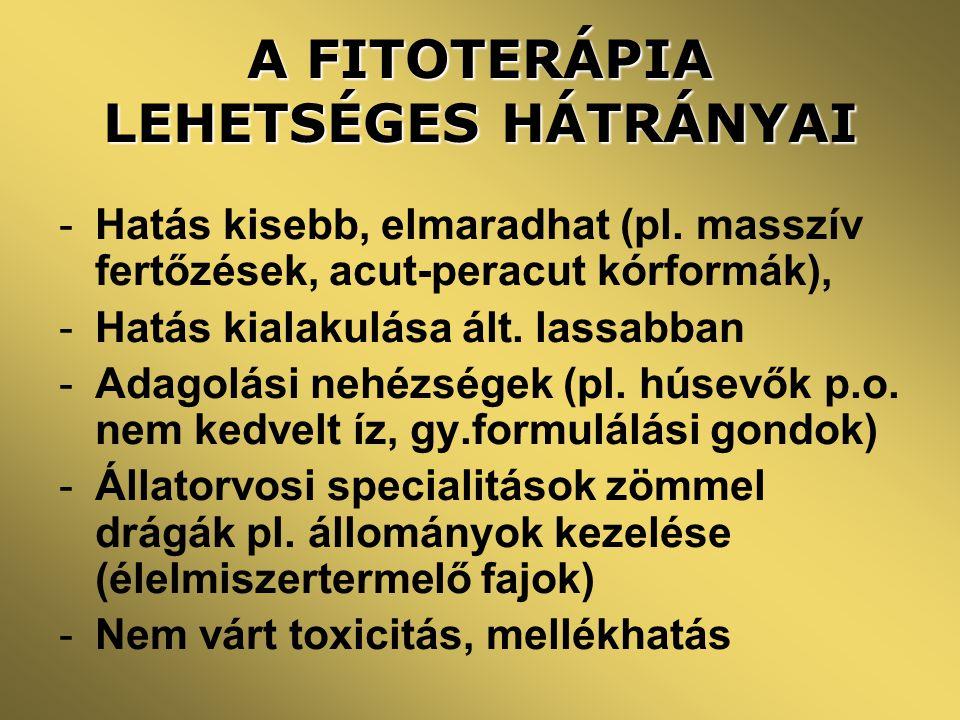 A FITOTERÁPIA LEHETSÉGES HÁTRÁNYAI -Hatás kisebb, elmaradhat (pl. masszív fertőzések, acut-peracut kórformák), -Hatás kialakulása ált. lassabban -Adag