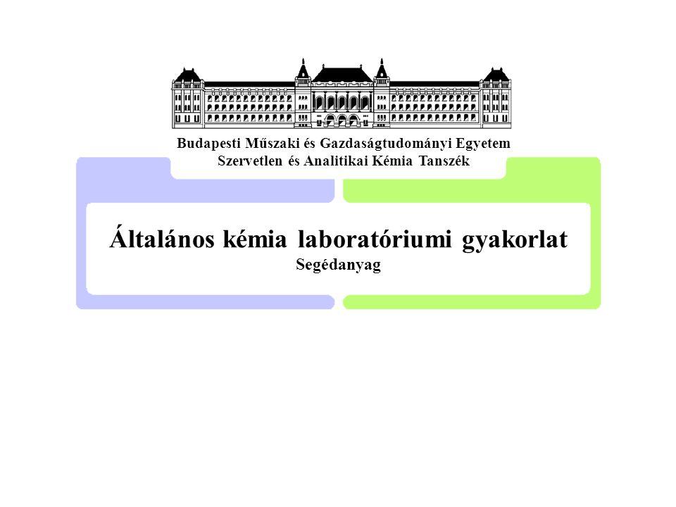 Általános kémia laboratóriumi gyakorlat Segédanyag Budapesti Műszaki és Gazdaságtudományi Egyetem Szervetlen és Analitikai Kémia Tanszék