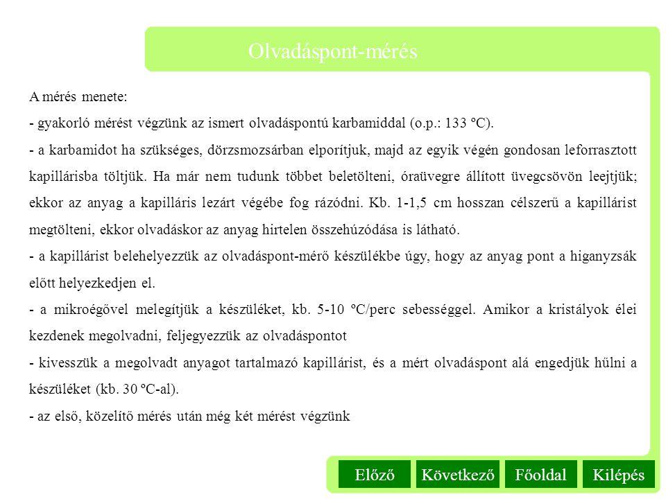 Kilépés Olvadáspont-mérés FőoldalKövetkezőElőző A mérés menete: - gyakorló mérést végzünk az ismert olvadáspontú karbamiddal (o.p.: 133 ºC). - a karba