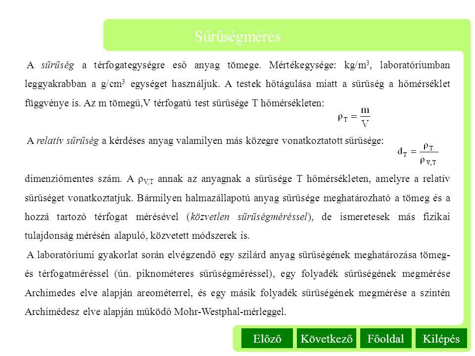 Kilépés Sűrűségmérés FőoldalKövetkezőElőző A sűrűség a térfogategységre eső anyag tömege. Mértékegysége: kg/m 3, laboratóriumban leggyakrabban a g/cm