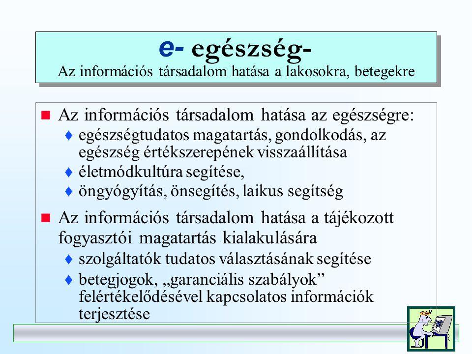 e- gyógyítás- Az információs társadalom hatása az egészségügyi ellátókra, szolgáltatásokra  főirány: a szolgáltatók kommunikációja  orvos-orvos közötti kommunikáció, telemedicina fejlesztése  hálózatfejlesztés (VPN)  szabványfejlesztés •technikai szabványok (CEN, HL7, stb.) •szakmai szabályok  az orvosi tudás kiterjesztése és globalizációja  a szakmai tudás és szabályozás egységesülése  IT alapú képzés, továbbképzés, szakképzés.
