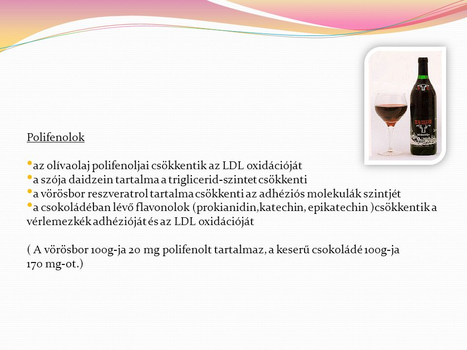 Polifenolok • az olívaolaj polifenoljai csökkentik az LDL oxidációját • a szója daidzein tartalma a triglicerid-szintet csökkenti • a vörösbor reszver