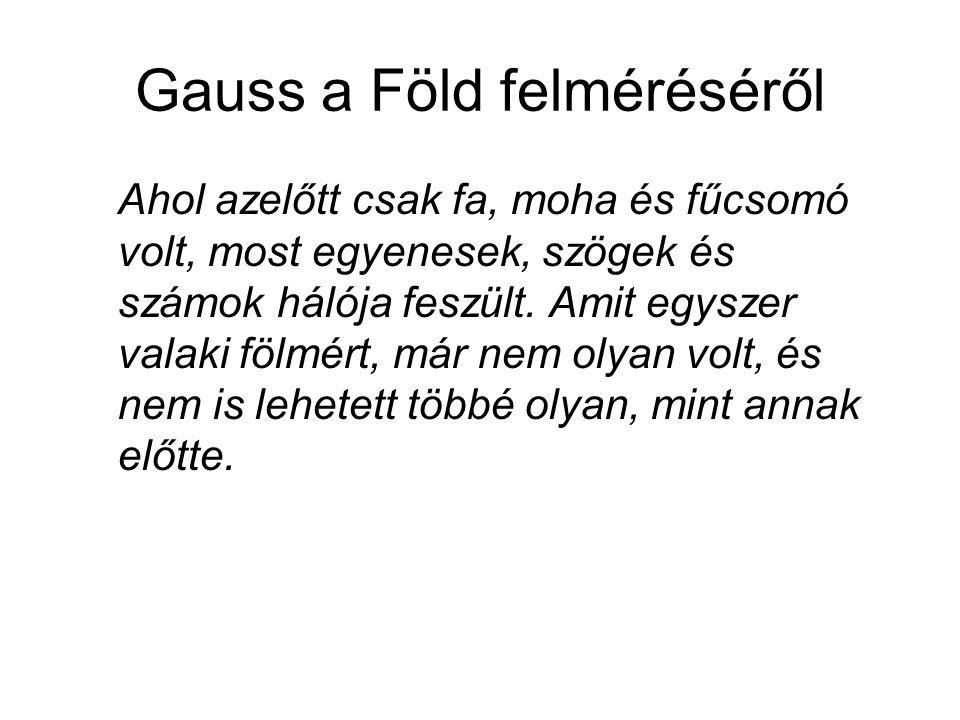 Gauss a Föld felméréséről Ahol azelőtt csak fa, moha és fűcsomó volt, most egyenesek, szögek és számok hálója feszült. Amit egyszer valaki fölmért, má