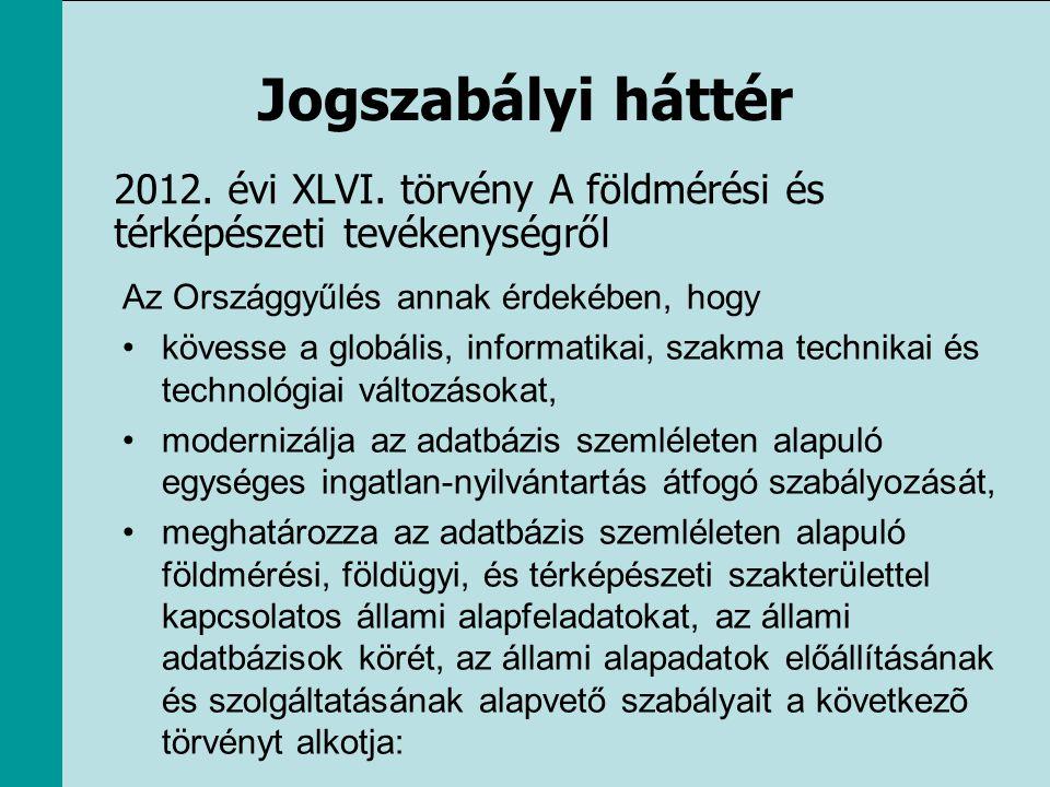 Jogszabályi háttér 2012. évi XLVI. törvény A földmérési és térképészeti tevékenységről Az Országgyűlés annak érdekében, hogy •kövesse a globális, info