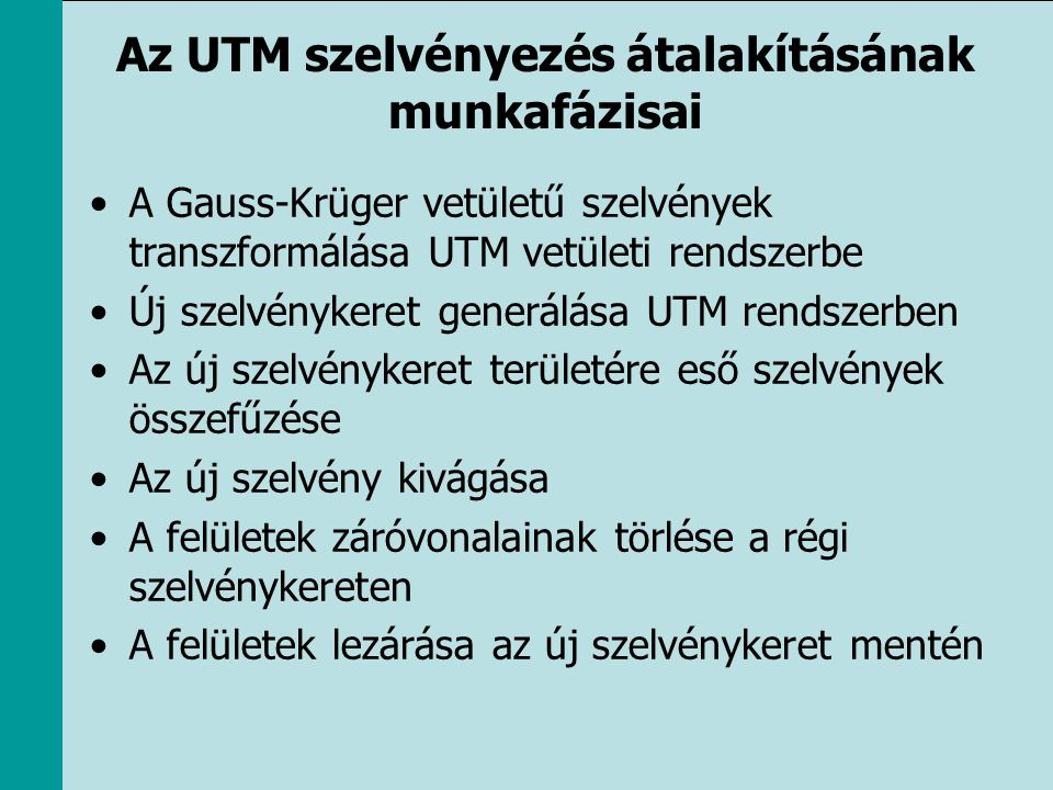 Az UTM szelvényezés átalakításának munkafázisai •A Gauss-Krüger vetületű szelvények transzformálása UTM vetületi rendszerbe •Új szelvénykeret generálá