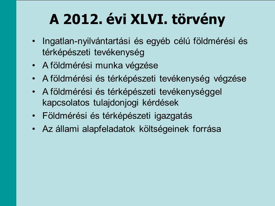 A 2012. évi XLVI. törvény •Ingatlan-nyilvántartási és egyéb célú földmérési és térképészeti tevékenység •A földmérési munka végzése •A földmérési és t