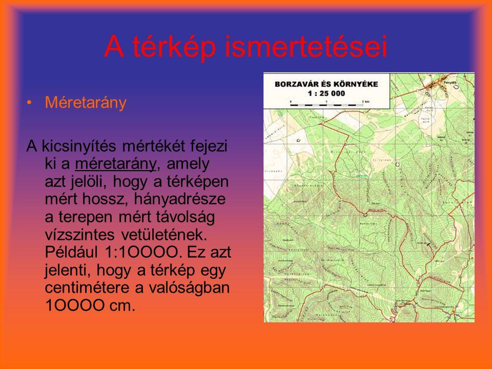 A térkép ismertetései •Méretarány A kicsinyítés mértékét fejezi ki a méretarány, amely azt jelöli, hogy a térképen mért hossz, hányadrésze a terepen mért távolság vízszintes vetületének.