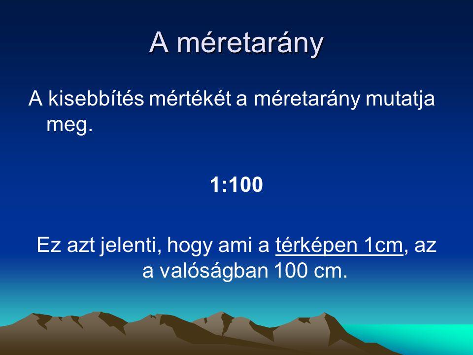 A méretarány A kisebbítés mértékét a méretarány mutatja meg. 1:100 Ez azt jelenti, hogy ami a térképen 1cm, az a valóságban 100 cm.