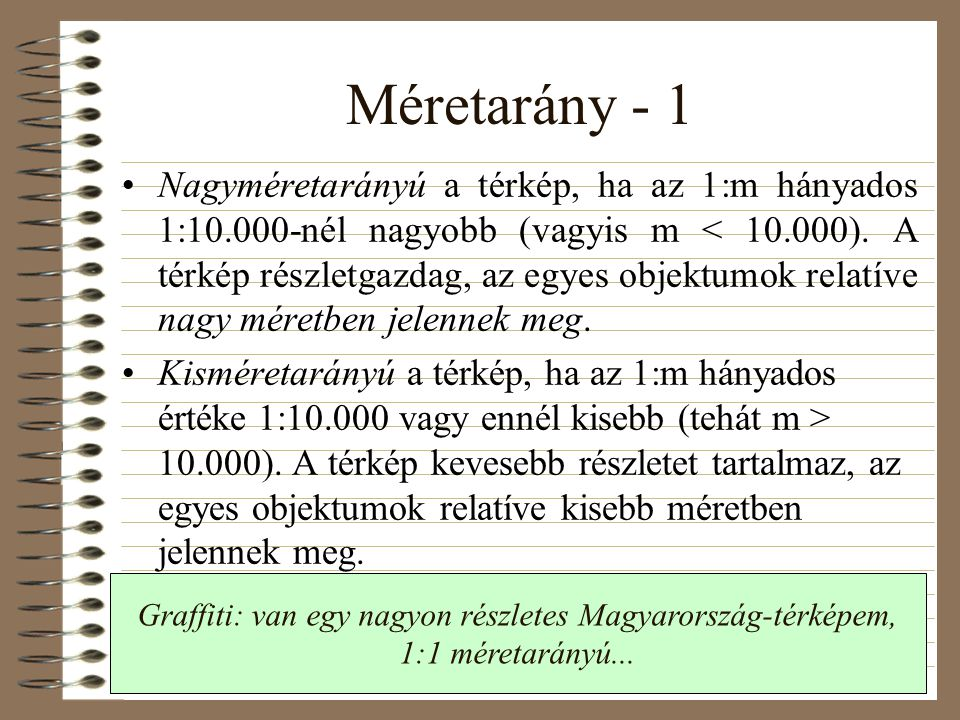 Méretarány - 1 •Nagyméretarányú a térkép, ha az 1:m hányados 1:10.000-nél nagyobb (vagyis m < 10.000). A térkép részletgazdag, az egyes objektumok rel