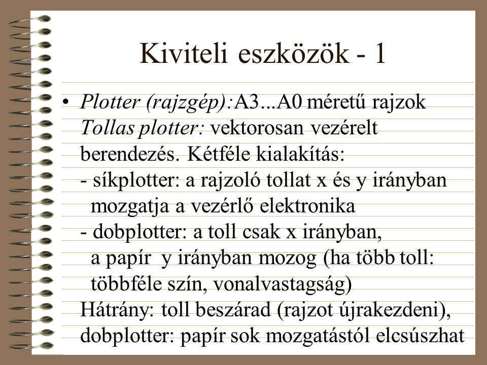 Kiviteli eszközök - 1 •Plotter (rajzgép):A3...A0 méretű rajzok Tollas plotter: vektorosan vezérelt berendezés. Kétféle kialakítás: - síkplotter: a raj