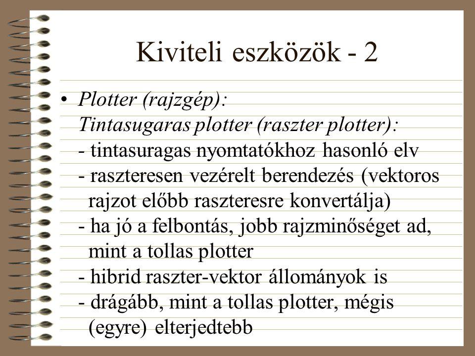 Kiviteli eszközök - 2 •Plotter (rajzgép): Tintasugaras plotter (raszter plotter): - tintasuragas nyomtatókhoz hasonló elv - raszteresen vezérelt berendezés (vektoros rajzot előbb raszteresre konvertálja) - ha jó a felbontás, jobb rajzminőséget ad, mint a tollas plotter - hibrid raszter-vektor állományok is - drágább, mint a tollas plotter, mégis (egyre) elterjedtebb