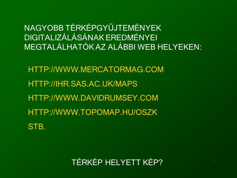 28 NAGYOBB TÉRKÉPGYŰJTEMÉNYEK DIGITALIZÁLÁSÁNAK EREDMÉNYEI MEGTALÁLHATÓK AZ ALÁBBI WEB HELYEKEN: HTTP://WWW.MERCATORMAG.COM HTTP://IHR.SAS.AC.UK/MAPS HTTP://WWW.DAVIDRUMSEY.COM HTTP://WWW.TOPOMAP.HU/OSZK STB.