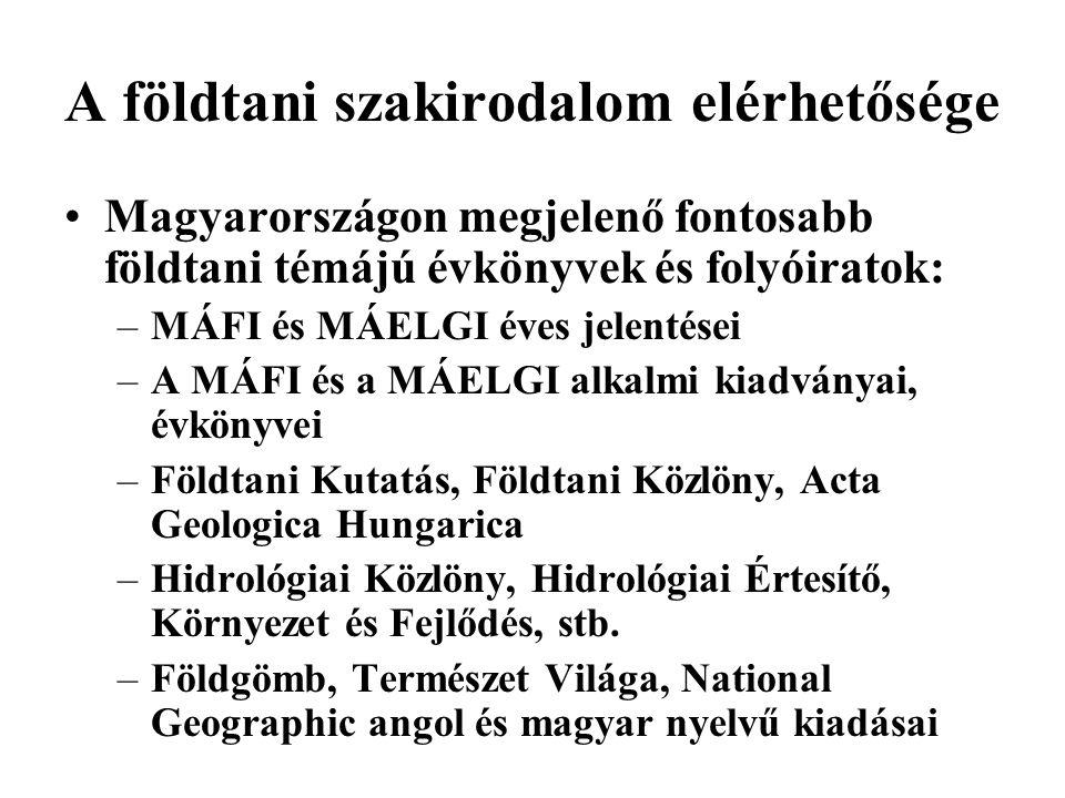 A földtani szakirodalom elérhetősége •Magyarországon megjelenő fontosabb földtani témájú évkönyvek és folyóiratok: –MÁFI és MÁELGI éves jelentései –A MÁFI és a MÁELGI alkalmi kiadványai, évkönyvei –Földtani Kutatás, Földtani Közlöny, Acta Geologica Hungarica –Hidrológiai Közlöny, Hidrológiai Értesítő, Környezet és Fejlődés, stb.