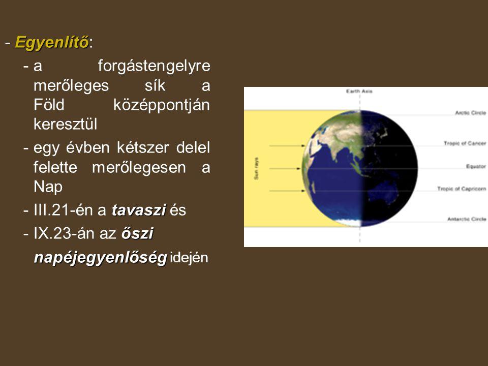 Egyenlítő - Egyenlítő: -a forgástengelyre merőleges sík a Föld középpontján keresztül - egy évben kétszer delel felette merőlegesen a Nap tavaszi -III