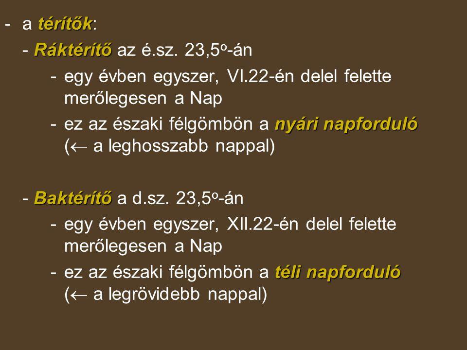 térítők -a térítők: Ráktérítő - Ráktérítő az é.sz. 23,5 o -án - egy évben egyszer, VI.22-én delel felette merőlegesen a Nap nyári napforduló - ez az é