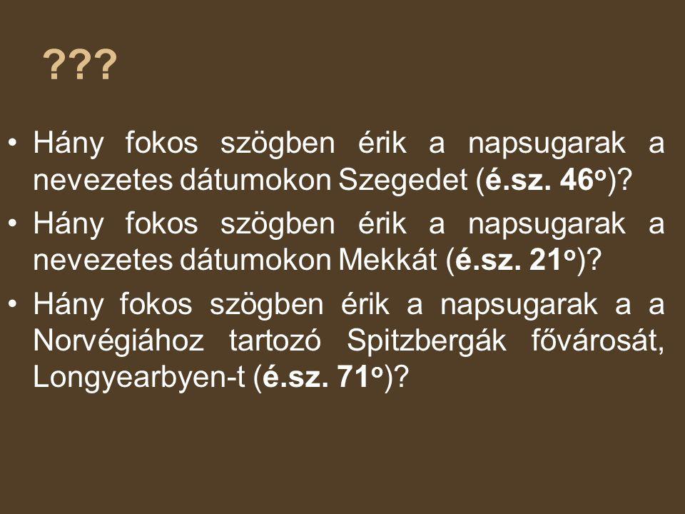 ??? •Hány fokos szögben érik a napsugarak a nevezetes dátumokon Szegedet (é.sz. 46 o )? •Hány fokos szögben érik a napsugarak a nevezetes dátumokon Me