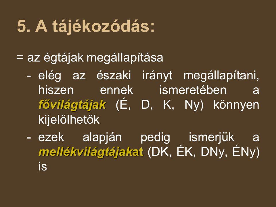 5. A tájékozódás: = az égtájak megállapítása fővilágtájak - elég az északi irányt megállapítani, hiszen ennek ismeretében a fővilágtájak (É, D, K, Ny)