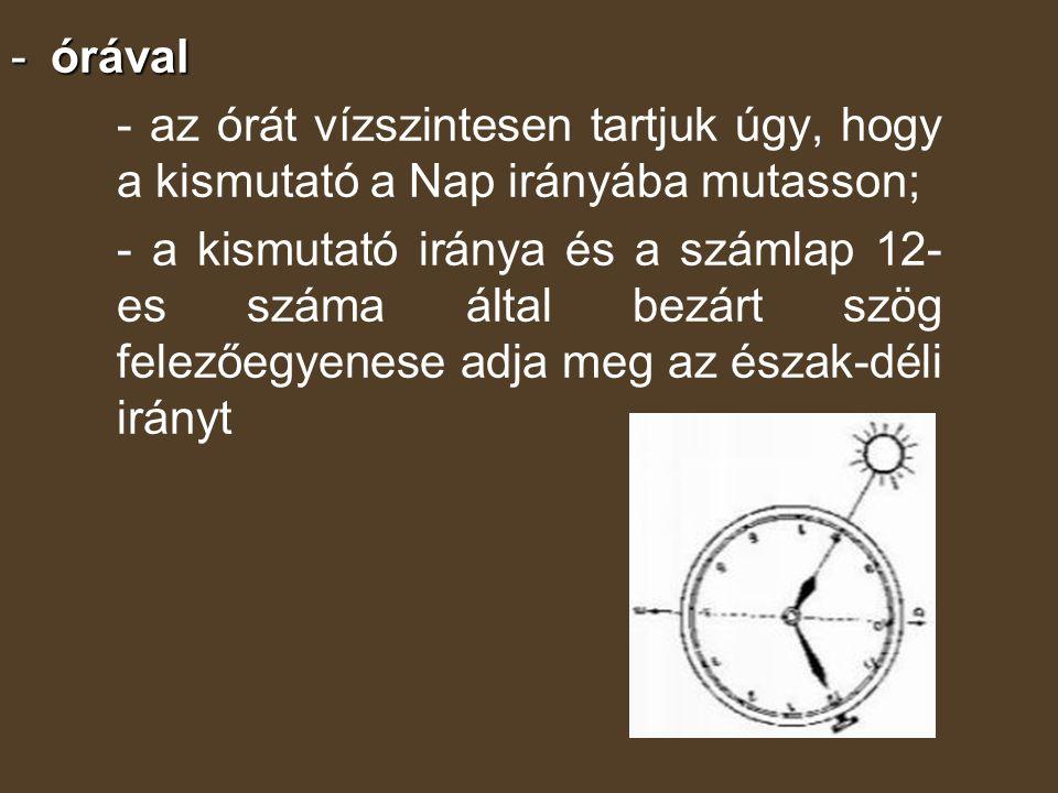 -órával - az órát vízszintesen tartjuk úgy, hogy a kismutató a Nap irányába mutasson; - a kismutató iránya és a számlap 12- es száma által bezárt szög