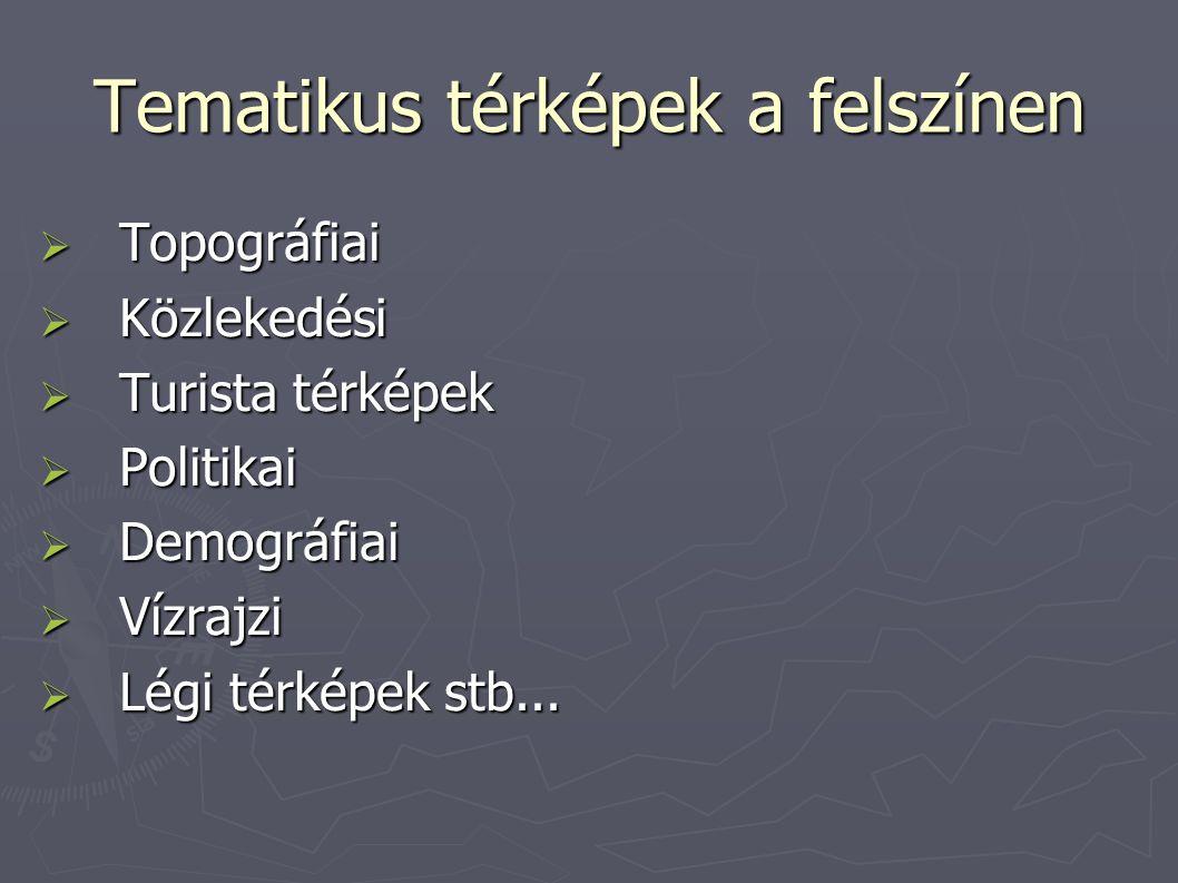 Tematikus térképek a felszínen  Topográfiai  Közlekedési  Turista térképek  Politikai  Demográfiai  Vízrajzi  Légi térképek stb...
